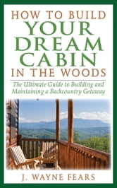 How to Build Your Dream Cabin in the Woods - The Ultimate Guide to Building and Maintaining a Backcountry Getaway ebook by J. Wayne Fears