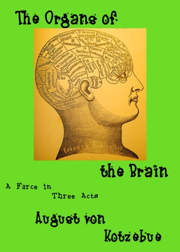 The Organs of the Brain: a farce in three acts, translated by Eric v.d. Luft, with an introduction, an essay, and an extensive bibliography of the first decade of phrenology ebook by August von Kotzebue