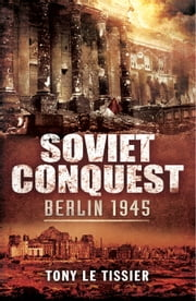Soviet Conquest - Berlin 1945 ebook by Tony Le Tissier