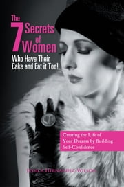 "The 7 Secrets of Women Who Have Their Cake and Eat it Too! - ""Creating the life of your dreams by building self- confidence"" ebook by Jessica Hernandez-Wilson"
