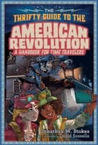 The Thrifty Guide to the American Revolution - A Handbook for Time Travelers ebook by Jonathan W. Stokes