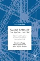 Taking Offence on Social Media - Conviviality and Communication on Facebook ebook by Caroline Tagg, Philip Seargeant, Amy Aisha Brown