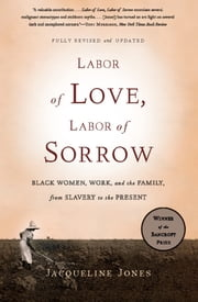 Labor of Love, Labor of Sorrow - Black Women, Work, and the Family, from Slavery to the Present ebook by Jacqueline Jones