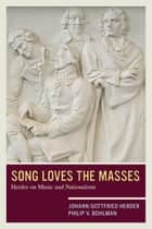 Song Loves the Masses - Herder on Music and Nationalism ebook by Johann Gottfried Herder, Philip V. Bohlman