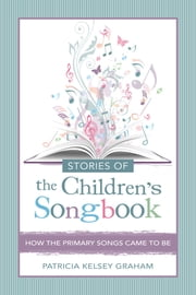 Stories of the Children's Songbook - How the Primary Songs Came to Be ebook by Patricia Kelsey Graham