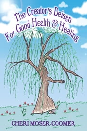 The Creator's Design for Good Health & Healing ebook by Cheri Moser-Coomer