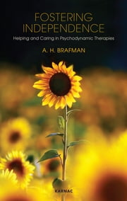 Fostering Independence - Helping and Caring in Psychodynamic Therapies ebook by A. H. Brafman