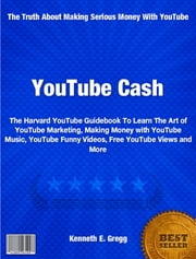 YouTube Cash - The Harvard YouTube Guidebook To Learn The Art of YouTube Marketing, Making Money with YouTube Music, YouTube Funny Videos, Free YouTube Views and More ebook by Kenneth Gregg
