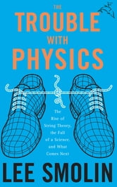 The Trouble With Physics - The Rise of String Theory, The Fall of a Science, and What Comes Next ebook by Lee Smolin