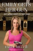 Emily Gets Her Gun - But Obama Wants to Take Yours ebook by Emily Miller