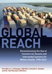 Global Reach - Revolutionizing the Use of Commercial Vessels and Intermodal Systems for Military Sealift, 19902012 ebook by A.J. Herberger,Ken  Gaulden,Rolf  Marshall