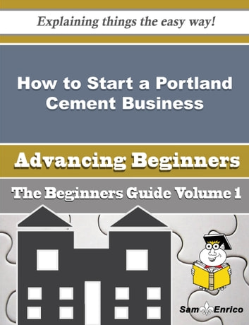 How to Start a Portland Cement Business (Beginners Guide) - How to Start a Portland Cement Business (Beginners Guide) ebook by Tonie Dominguez