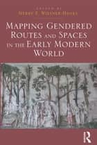 Mapping Gendered Routes and Spaces in the Early Modern World ebook by Merry E. Wiesner-Hanks