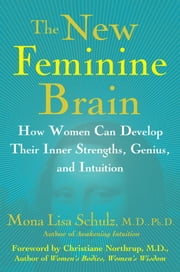 The New Feminine Brain - How Women Can Develop Their Inner Strengths, Geniu ebook by Mona Lisa Schulz, M.D., Ph.D.,Dr. Christianne Northrup