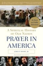 Prayer in America - A Spiritual History of Our Nation ebook by James P. Moore, Jr.