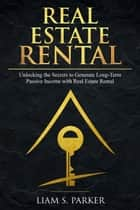 Real Estate Rental: Unlocking the Secrets to Generate Long-Term Passive Income with Real Estate Rental - Real Estate Revolution, #2 ebook by Liam S. Parker