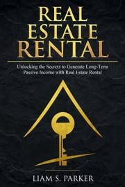 Real Estate Rental: Unlocking the Secrets to Generate Long-Term Passive Income with Real Estate Rental