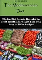 The Mediterranean Diet: Hidden Diet Secrets Revealed to Great Health and Weight Loss with Easy to Make Recipes ebook by Kathy Lester