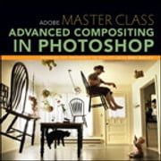 Adobe Master Class - Advanced Compositing in Photoshop: Bringing the Impossible to Reality with Bret Malley ebook by Bret Malley