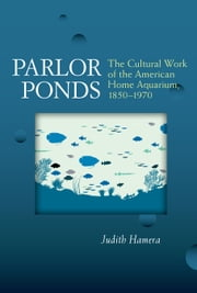 Parlor Ponds - The Cultural Work of the American Home Aquarium, 1850 - 1970 ebook by Judith Hamera