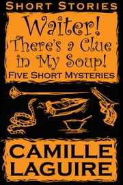 Waiter, There's a Clue in My Soup! Five Short Mysteries ebook by Camille LaGuire
