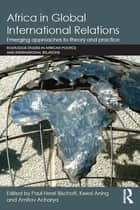 Africa in Global International Relations - Emerging approaches to theory and practice ebook by Paul-Henri Bischoff, Kwesi Aning, Amitav Acharya