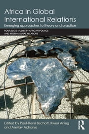 Africa in Global International Relations - Emerging approaches to theory and practice ebook by Paul-Henri Bischoff,Kwesi Aning,Amitav Acharya