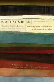 The Artist's Rule: Nurturing Your Creative Soul with Monastic Wisdom - Nurturing Your Creative Soul with Monastic Wisdom ebook by Christine Valters Paintner