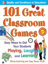101 Great Classroom Games: Easy Ways to Get Your Students Playing, Laughing, and Learning ebook by Ludewig, Alexis