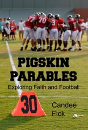 Pigskin Parables: Exploring Faith and Football ebook by Candee Fick