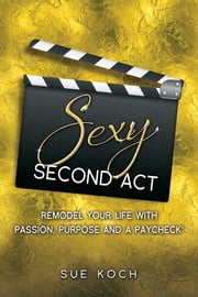 Sexy Second Act - Remodel Your Life With Passion, Purpose and a Paycheck® ebook by Sue Koch