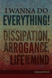 I Wanna Do Everything! An Essay on Dissipation, Arrogance, and the Life of the Mind ebook by Sarah Penn