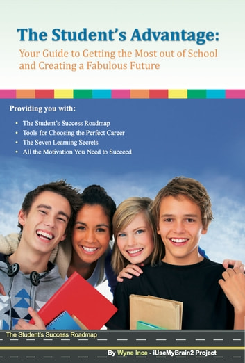 The Student's Advantage - Your Guide to Getting the Most out of School and Creating a Fabulous Future! ebook by Wyne Ince
