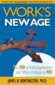 Work's New Age: The End of Full Employment and What It Means to You ebook by Huntington, James B.