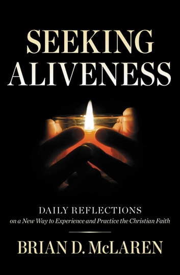 Seeking Aliveness - Daily Reflections on a New Way to Experience and Practice the Christian Faith eBook by Brian D. McLaren