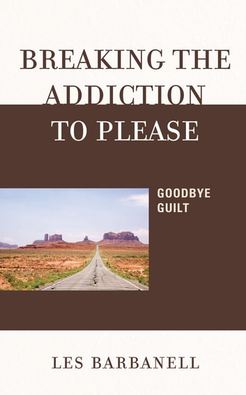 Breaking the Addiction to Please - Goodbye Guilt ebook by Les Barbanell