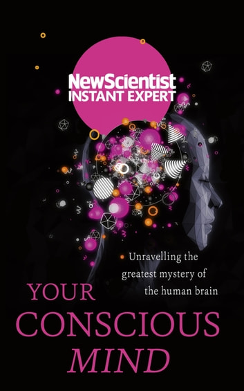 Your Conscious Mind - Unravelling the greatest mystery of the human brain ebook by New Scientist