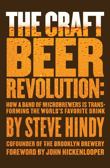 The Craft Beer Revolution - How a Band of Microbrewers Is Transforming the World's Favorite Drink ebook by Steve Hindy