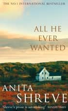 All He Ever Wanted ebook by Anita Shreve