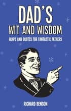 Dad's Wit and Wisdom: Quips and Quotes for Fantastic Fathers ebook by Richard Benson