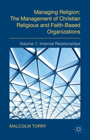 Managing Religion: The Management of Christian Religious and Faith-Based Organizations - Volume 1: Internal Relationships ebook by The Rev'd Dr Malcolm Torry