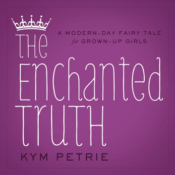 The Enchanted Truth - A Modern-day Fairy Tale for Grown-up Girls ebook by Kym Petrie