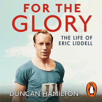For the Glory - The Life of Eric Liddell audiobook by Duncan Hamilton