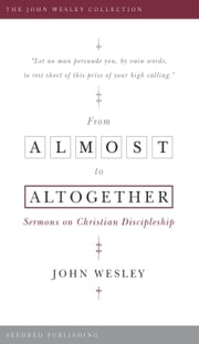 From Almost to the Altogether: Sermons on Christian Discipleship ebook by John Wesley