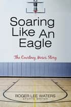 Soaring Like an Eagle the Courtney Moses Story ebook by Roger Lee Waters