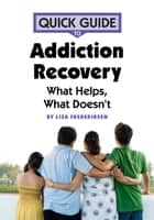 Quick Guide to Addiction Recovery - What Helps, What Doesn't eBook by Lisa Frederiksen