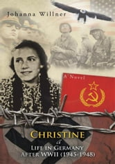 Christine A Life in Germany After WWII (1945-1948) - A Novel ebook by Johanna Willner