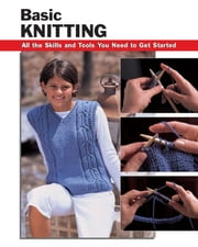 Basic Knitting - All the Skills and Tools You Need to Get Started ebook by Leigh Ann Chow,Anita J. Tosten,Missy Burns,Alan Wycheck