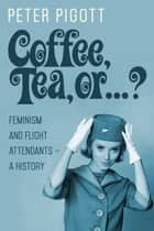 Coffee, Tea, or ...? - Feminism and Flight Attendants — A History ebook by Peter Pigott