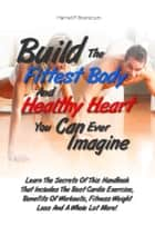 Build The Fittest Body And Healthy Heart You Can Ever Imagine ebook by Harriet P. Branscum